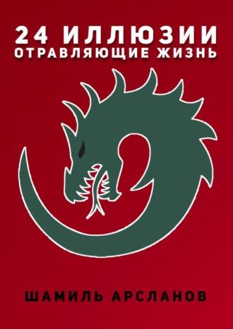 Шамиль Арсланов, 24иллюзии, отравляющие жизнь