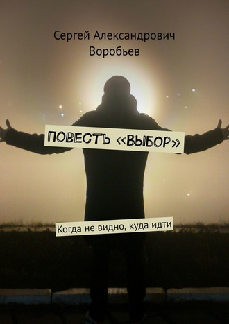 Сергей Воробьев, Повесть «Выбор». Когда невидно, кудаидти