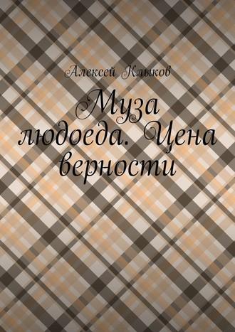 Алексей Клыков, Муза людоеда. Цена верности