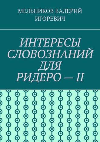 ВАЛЕРИЙ МЕЛЬНИКОВ, ИНТЕРЕСЫ СЛОВОЗНАНИЙ ДЛЯ РИДЕРО–II