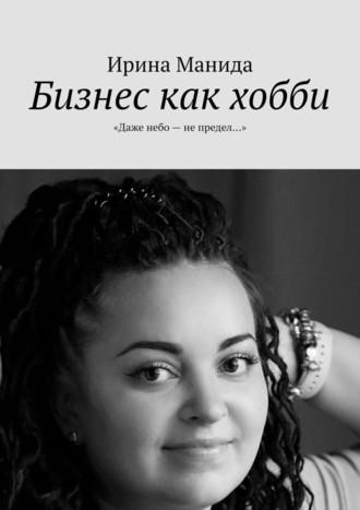 Ирина Манида, Бизнес как хобби. «Даже небо– непредел…»