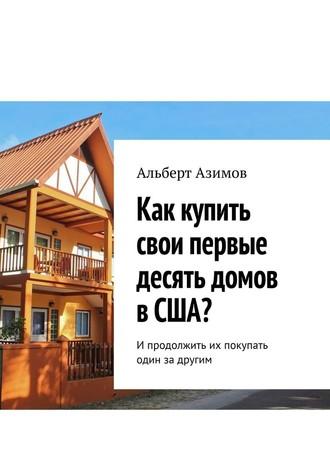 Альберт Азимов, Как купить свои первые десять домов вСША? Ипродолжить их покупать один задругим