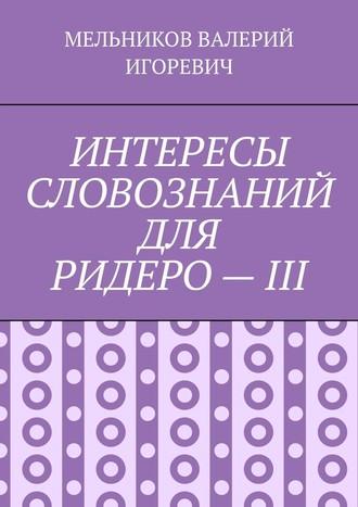 ВАЛЕРИЙ МЕЛЬНИКОВ, ИНТЕРЕСЫ СЛОВОЗНАНИЙ ДЛЯ РИДЕРО–III