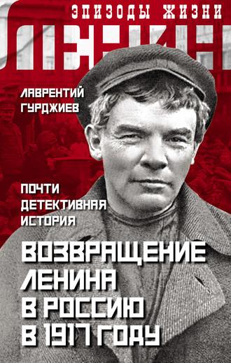 Лаврентий Гурджиев, Возвращение Ленина в Россию в 1917 году. Почти детективная история