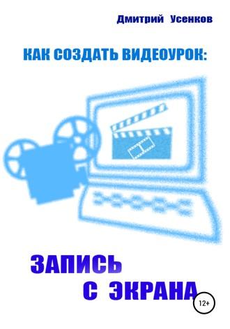 Дмитрий Усенков, Как создать видеоурок: запись с экрана