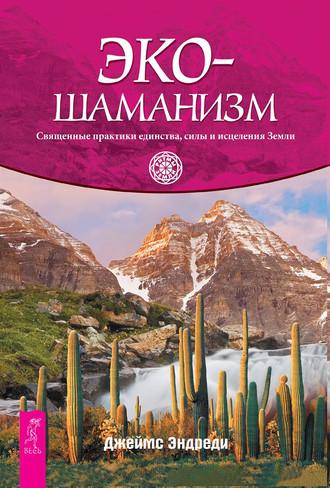 Джеймс Эндреди, Экошаманизм. Священные практики единства, силы и исцеления Земли