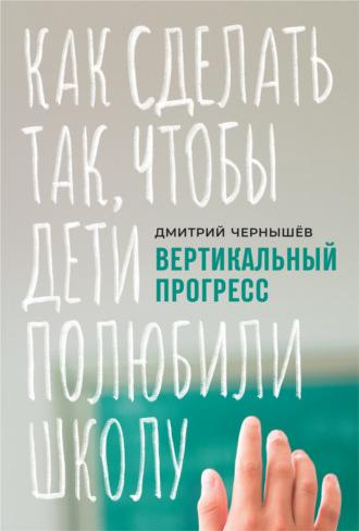 Дмитрий Чернышев, Вертикальный прогресс: как сделать так, чтобы дети полюбили школу