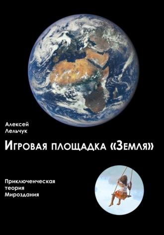 Алексей Лельчук, Игровая площадка «Земля». Приключенческая теория Мироздания