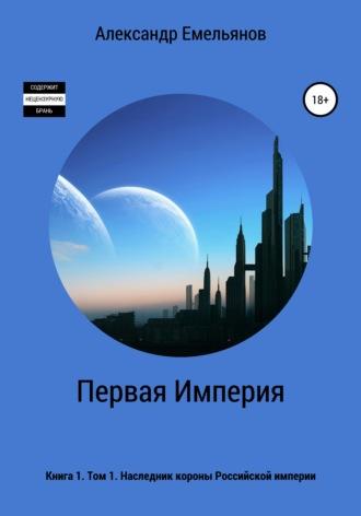 Александр Емельянов, Первая Империя. Книга 1. Том 1. Наследник короны Российской империи