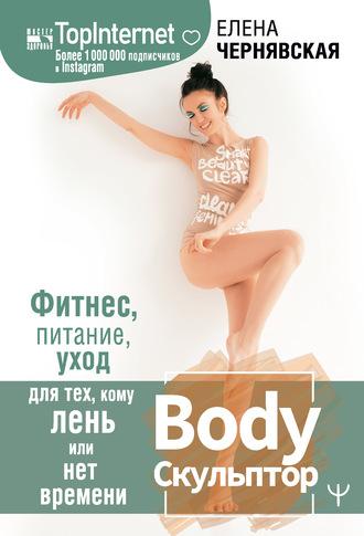 Елена Чернявская, BodyСкульптор. Фитнес, питание, уход для тех, кому лень или нет времени