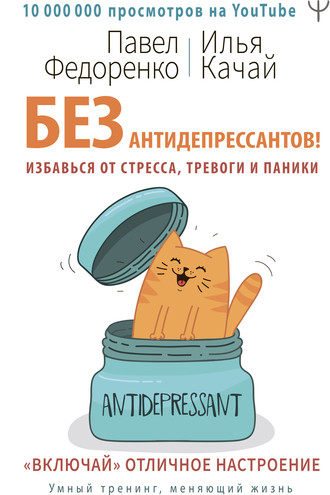 Павел Федоренко, Илья Качай, Без антидепрессантов! Избавься от стресса, тревоги и паники. «Включай» отличное настроение