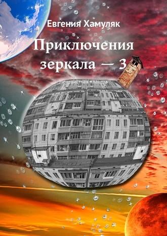 Евгения Хамуляк, Приключения зеркала–3. Ненавистная планета