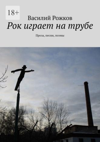 Василий Рожков, Рок играет натрубе. Проза, песни, поэмы
