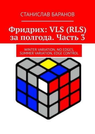 Станислав Баранов, Фридрих: VLS (RLS) заполгода. Часть3. Winter Variation, No Edges, Summer Variation, Edge Control