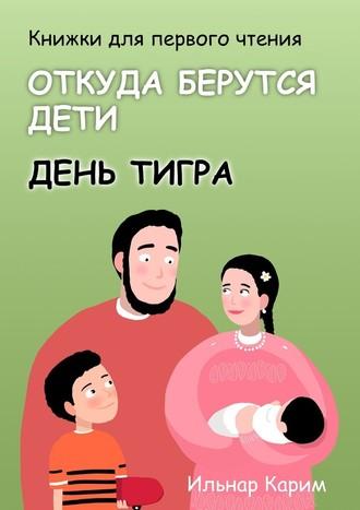 Ильнар Карим, Книжки для первого чтения. Откуда берутся дети. День тигра