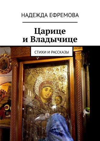 Надежда Ефремова, Царице иВладычице. Стихи ирассказы