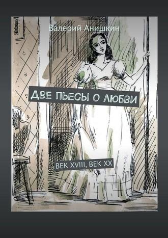 Валерий Анишкин, Две пьесы олюбви. Век XVIII, Век XX