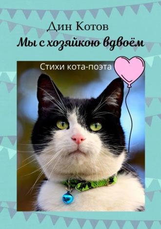 Дин Котов, Мы схозяйкою вдвоём. Стихи поэта-кота