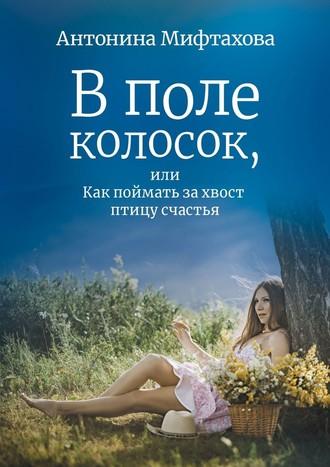 Антонина Мифтахова, Вполе колосок, или Как поймать захвост птицу счастья