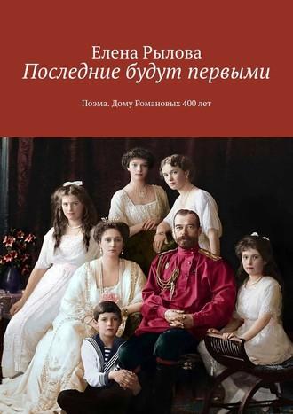 Елена Рылова, Последние будут первыми. Поэма. Дому Романовых 400 лет
