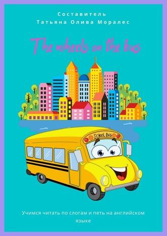 Татьяна Олива Моралес, The wheels on the bus. Учимся читать послогам ипеть наанглийском языке
