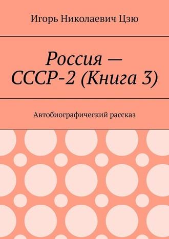 Игорь Цзю, Россия– СССР-2(Книга3). Автобиографический рассказ