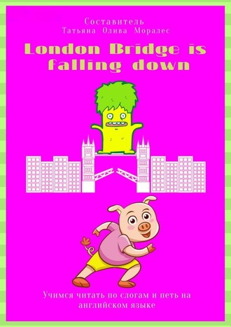 Татьяна Олива Моралес, London Bridge is fallingdown. Учимся читать по слогам и петь на английском языке