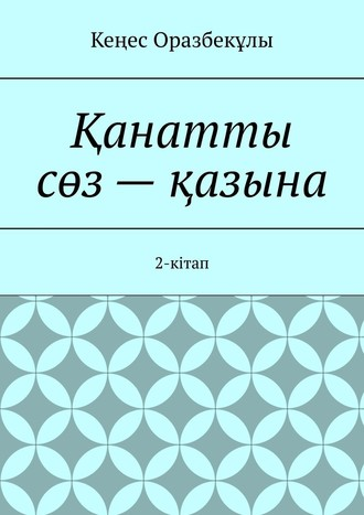 Кеңес Оразбекұлы, Қанатты сөз– қазына. 2-кітап