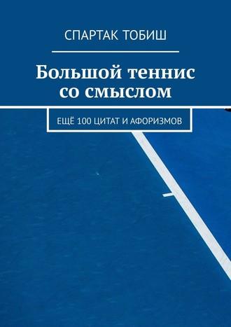 Спартак Тобиш, Большой теннис сосмыслом. Ещё 100цитат иафоризмов