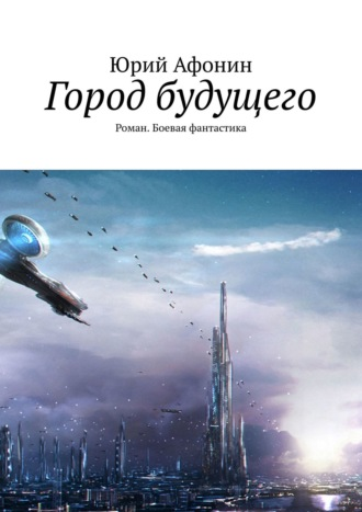 Юрий Афонин, Городбудущего. Роман. Боевая фантастика