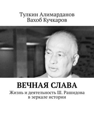 Тулкин Алимарданов, Вахоб Кучкаров, Вечная слава. Жизнь идеятельность Ш. Рашидова взеркале истории
