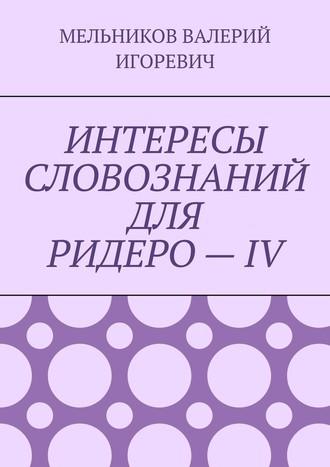 ВАЛЕРИЙ МЕЛЬНИКОВ, ИНТЕРЕСЫ СЛОВОЗНАНИЙ ДЛЯ РИДЕРО–IV