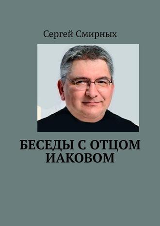 Сергей Смирных, Беседы сотцом Иаковом