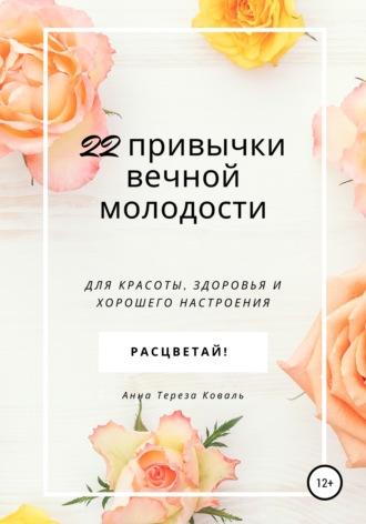 Анна Тереза Коваль, 22 привычки вечной молодости. Для красоты, здоровья и хорошего настроения