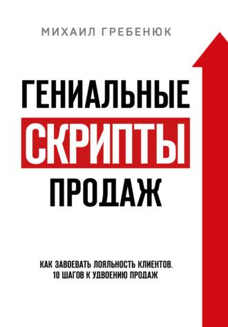 Михаил Гребенюк, Гениальные скрипты продаж. Как завоевать лояльность клиентов. 10 шагов к удвоению продаж