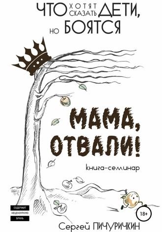 Сергей Пичуричкин, Мама, отвали! Что хотят сказать дети, но боятся