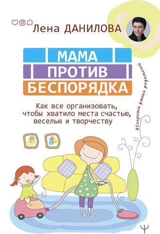 Елена Данилова, Мама против беспорядка. Как все организовать, чтобы хватило места счастью, веселью и творчеству