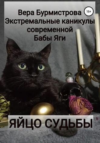 Вера Бурмистрова, ЯЙЦО СУДЬБЫ. Экстремальные каникулы современной Бабы Яги
