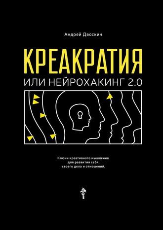 Андрей Двоскин, Креакратия, или Нейрохакинг2.0. Ключи креативного мышления для развития себя, своего дела и отношений
