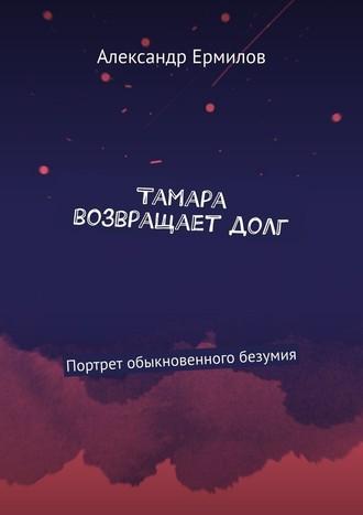 Александр Ермилов, Тамара возвращаетдолг. Портрет обыкновенного безумия