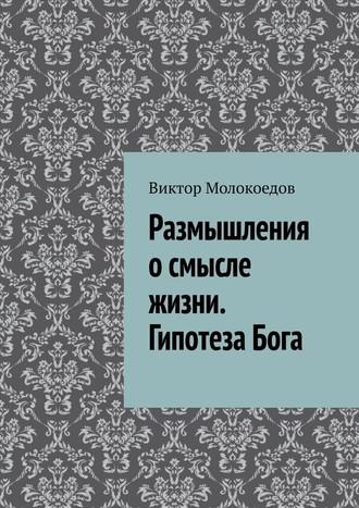 Виктор Молокоедов, Размышления осмысле жизни. ГипотезаБога
