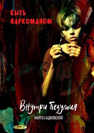 Марго Садковская, Быть наркоманом. Внутри безумия