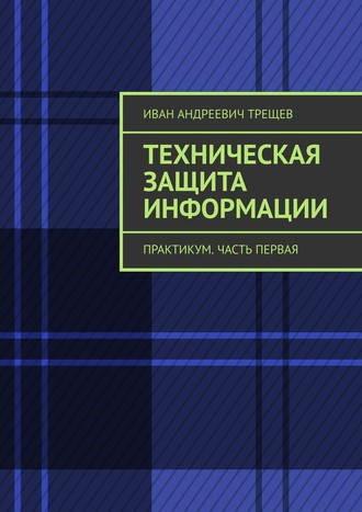 Иван Трещев, Техническая защита информации. Практикум. Часть первая