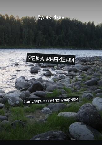 Булах Иван, Река времени. Популярно онепопулярном