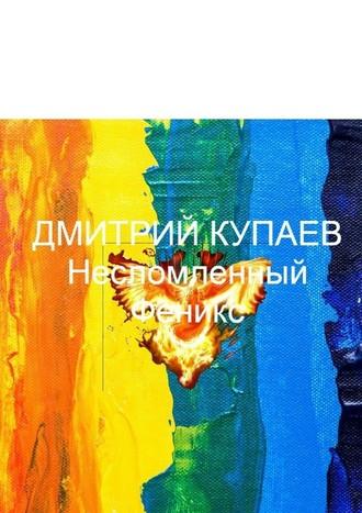Дмитрий Купаев, Несломленный Феникс