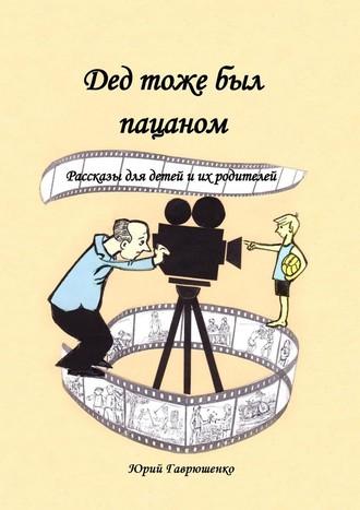 Юрий Гаврюшенко, Дед тоже был пацаном. Рассказы для детей и их родителей