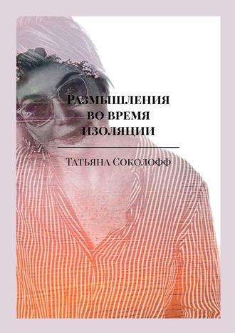 Татьяна Соколофф, Размышления вовремя изоляции