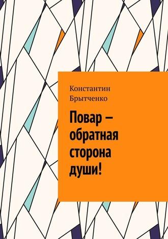 Константин Брытченко, Повар– обратная сторона души!