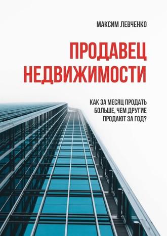 Максим Левченко, Продавец недвижимости. Как за месяц продать больше, чем другие продают за год?