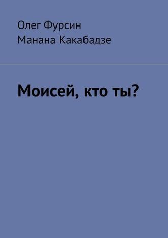 Олег Фурсин, Манана Какабадзе, Моисей, ктоты?